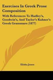 Exercises in Greek Prose Composition: With References to Hadley's, Goodwin's, and Taylor's Kuhner's Greek Grammars (1877) by Elisha Jones