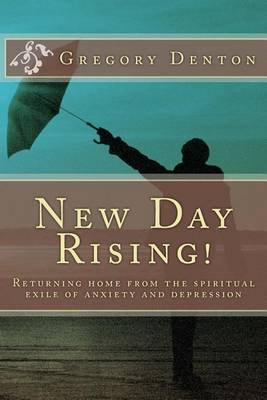 New Day Rising!: Returning Home from the Spiritual Exile of Anxiety and Depression by Gregory L Denton