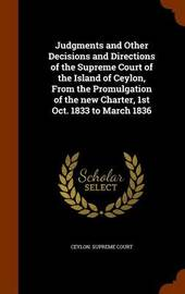 Judgments and Other Decisions and Directions of the Supreme Court of the Island of Ceylon, from the Promulgation of the New Charter, 1st Oct. 1833 to March 1836 image