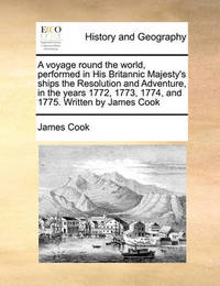 A Voyage Round the World, Performed in His Britannic Majesty's Ships the Resolution and Adventure, in the Years 1772, 1773, 1774, and 1775. Written by James Cook by Cook