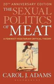 The Sexual Politics of Meat: A Feminist-Vegetarian Critical Theory by Carol J Adams