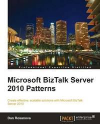 Microsoft BizTalk Server 2010 Patterns by Dan Rosanova