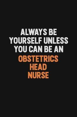 Always Be Yourself Unless You Can Be An Obstetrics head nurse by Camila Cooper