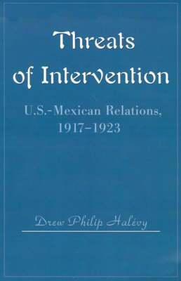 Threats of Intervention: U.S.-Mexican Relations, 1917-1923 by Drew Philip Halevy image