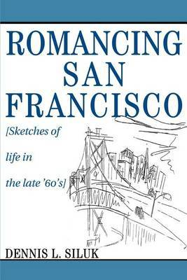 Romancing San Francisco: [Sketches of Life in the Late '60's] by Dennis Lee Siluk