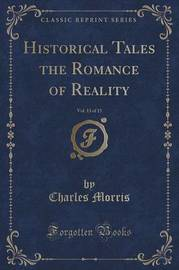 Historical Tales the Romance of Reality, Vol. 13 of 15 (Classic Reprint) by Charles Morris
