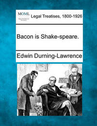 Bacon Is Shake-Speare. by Edwin Durning-Lawrence