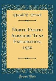 North Pacific Albacore Tuna Exploration, 1950 (Classic Reprint) by Donald E Powell image
