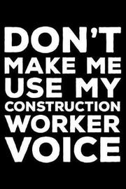 Don't Make Me Use My Construction Worker Voice by Creative Juices Publishing