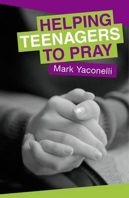 Helping Teenagers to Pray by Mark Yaconelli