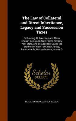 The Law of Collateral and Direct Inheritance, Legacy and Succession Taxes by Benjamin Franklin Dos Passos