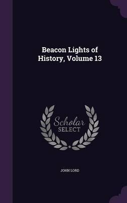 Beacon Lights of History, Volume 13 by John Lord image