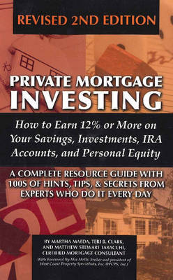 Private Mortgage Investing: How to Earn 12% or More on Your Savings, Investments, IRA Accounts & Personal Equity - A Complete Resource Guide with 100s of Hints, Tips & Secrets from Experts Who Do it Every Day by Martha Maeda image