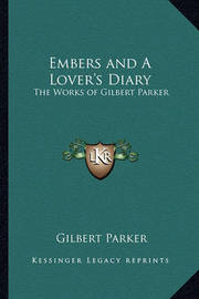 Embers and a Lover's Diary: The Works of Gilbert Parker by Gilbert Parker