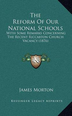 The Reform of Our National Schools: With Some Remarks Concerning the Recent Riccarton Church Vacancy (1876) by James Morton