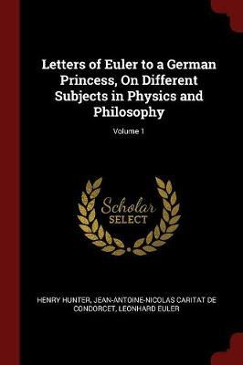 Letters of Euler to a German Princess, on Different Subjects in Physics and Philosophy; Volume 1 by Henry Hunter