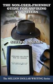 The Non-User-Friendly Guide for Aspiring TV Writers by Steven L Sears