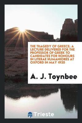 The Tragedy of Greece; A Lecture Delivered for the Professor of Greek to Candidates for Honours in Literae Humaniores at Oxford in May 1920 by A J Toynbee
