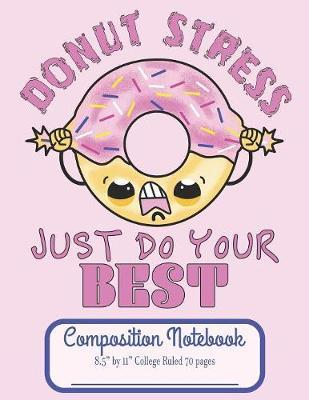 """Donut Stress Just Do Your Best Composition Notebook 8.5"""" by 11"""" College Ruled 70 pages by C R Merriam"""