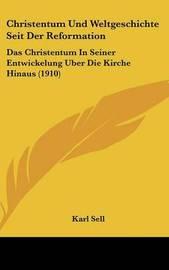 Christentum Und Weltgeschichte Seit Der Reformation: Das Christentum in Seiner Entwickelung Uber Die Kirche Hinaus (1910) by Karl Sell