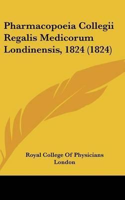 Pharmacopoeia Collegii Regalis Medicorum Londinensis, 1824 (1824) by Royal College of Physicians London