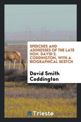 Speeches and Addresses of the Late Hon. David S. Coddington, with a Biographical Sketch by David Smith Coddington