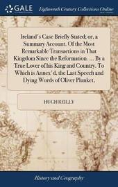 Ireland's Case Briefly Stated; Or, a Summary Account. of the Most Remarkable Transactions in That Kingdom Since the Reformation. ... by a True Lover of His King and Country. to Which Is Annex'd, the Last Speech and Dying Words of Oliver Plunket, by Hugh Reilly image