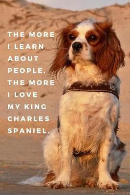 The More I Learn About People, The More I Love My King Charles Spaniel. by Labgang Publications