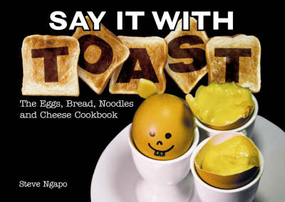 Say it with Toast: The Eggs, Bread, Noodles and Cheese Cookbook by Steve Ngapo image