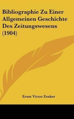 Bibliographie Zu Einer Allgemeinen Geschichte Des Zeitungswesens (1904) by Ernst Victor Zenker
