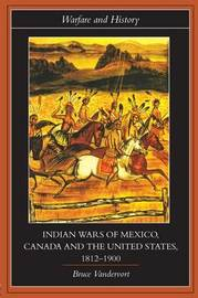 Indian Wars of Canada, Mexico and the United States, 1812-1900 by Bruce Vandervort