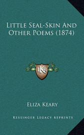 Little Seal-Skin and Other Poems (1874) by Eliza Keary