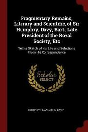 Fragmentary Remains, Literary and Scientific, of Sir Humphry, Davy, Bart., Late President of the Royal Society, Etc by Humphry Davy image