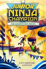 Junior Ninja Champion: The Competition Begins by Catherine Hapka