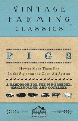 Pigs - How to Make Them Pay - In the Sty or on the Open-Air System - A Handbook for the Pig-Breeder, Smallholder, and Cottager by Home Farm Books