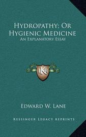 Hydropathy; Or Hygienic Medicine: An Explanatory Essay by Edward W Lane