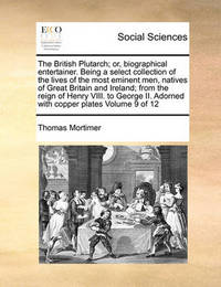 The British Plutarch; Or, Biographical Entertainer. Being a Select Collection of the Lives of the Most Eminent Men, Natives of Great Britain and Ireland; From the Reign of Henry VIII. to George II. Adorned with Copper Plates Volume 9 of 12 by Thomas Mortimer
