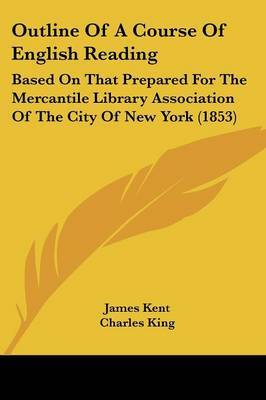 Outline Of A Course Of English Reading: Based On That Prepared For The Mercantile Library Association Of The City Of New York (1853) by James Kent image