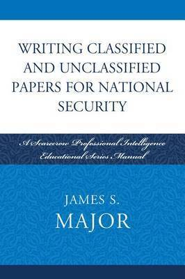Writing Classified and Unclassified Papers in the Intelligence Community by James S Major