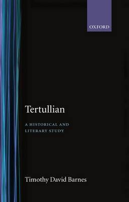 Tertullian: A Historical and Literary Study by Timothy David Barnes