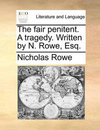 The Fair Penitent. a Tragedy. Written by N. Rowe, Esq by Nicholas Rowe image