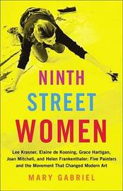 Ninth Street Women: Lee Krasner, Elaine de Kooning, Grace Hartigan, Joan Mitchell, and Helen Frankenthaler by Mary Gabriel