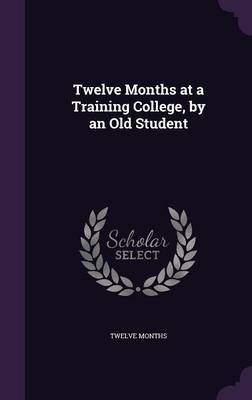 Twelve Months at a Training College, by an Old Student by Twelve Months