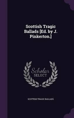 Scottish Tragic Ballads [Ed. by J. Pinkerton.] by Scottish Tragic Ballads