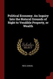 Political Economy. an Inquiry Into the Natural Grounds of Right to Vendible Property, or Wealth by Samuel Read