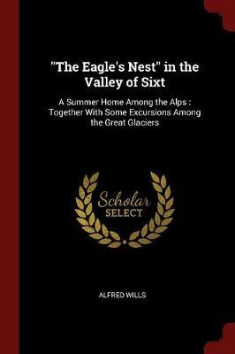 The Eagle's Nest in the Valley of Sixt by Alfred Wills