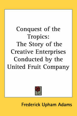 Conquest of the Tropics: The Story of the Creative Enterprises Conducted by the United Fruit Company by Frederick Upham Adams image