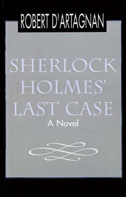 Sherlock Holmes' Last Case by Robert D'Artagnan