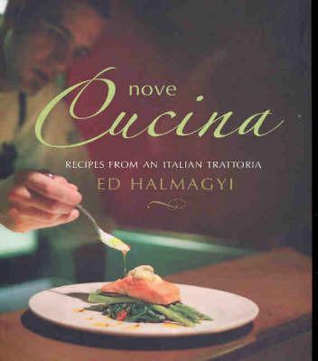 Nove Cucina: Irresistible Recipes from an Italian Trattoria by Ed Halmagyi