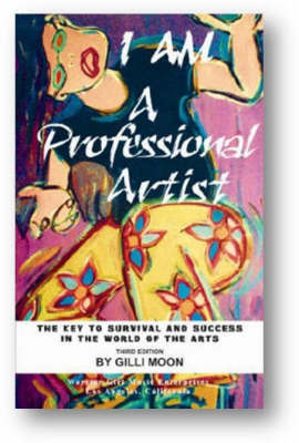 I am a Professional Artist - the Key to Survival and Success in the World of the Arts by Gilli Moon image